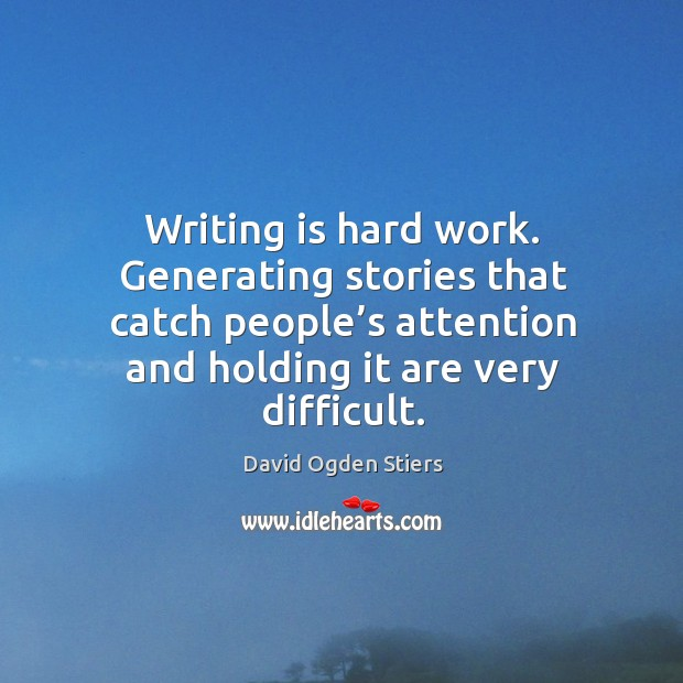 Writing is hard work. Generating stories that catch people's attention and holding it are very difficult. Image