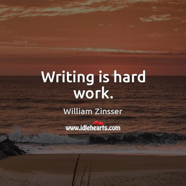 Writing is hard work. Writing Quotes Image