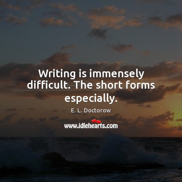 Writing is immensely difficult. The short forms especially. E. L. Doctorow Picture Quote