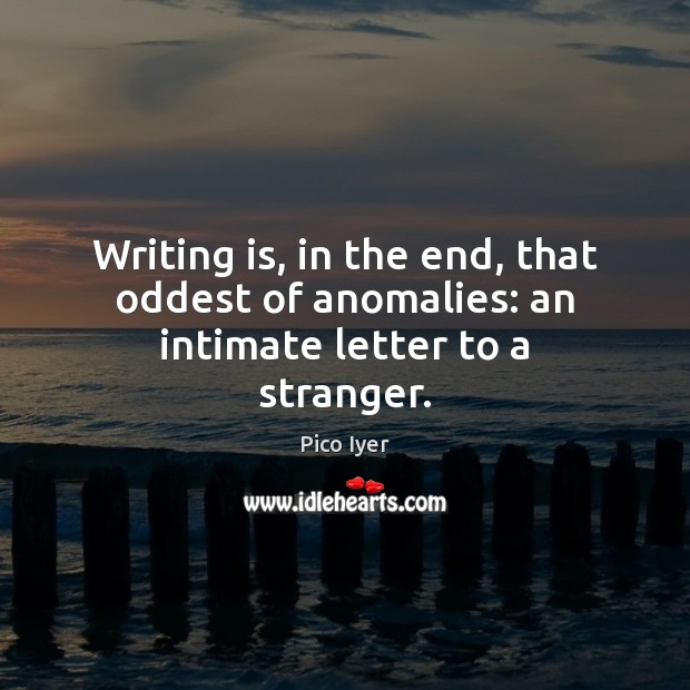 Writing is, in the end, that oddest of anomalies: an intimate letter to a stranger. Writing Quotes Image