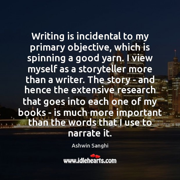 Writing is incidental to my primary objective, which is spinning a good Writing Quotes Image
