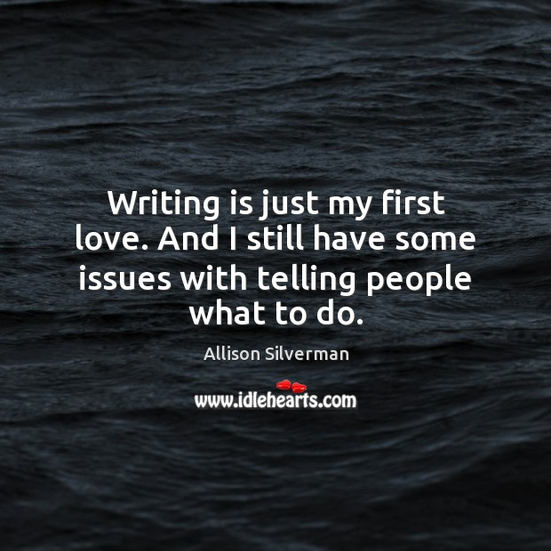 Writing is just my first love. And I still have some issues Image