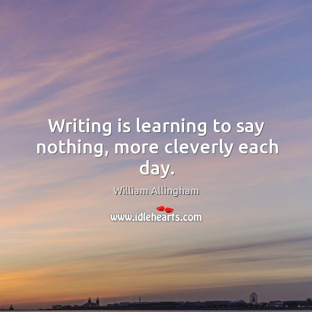 Writing is learning to say nothing, more cleverly each day. William Allingham Picture Quote