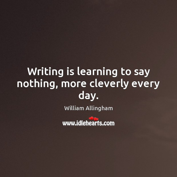 Writing is learning to say nothing, more cleverly every day. William Allingham Picture Quote