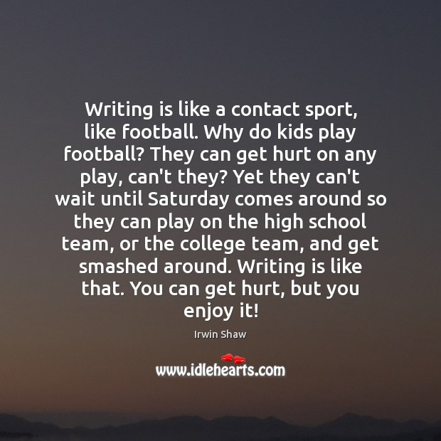 Writing is like a contact sport, like football. Why do kids play Image