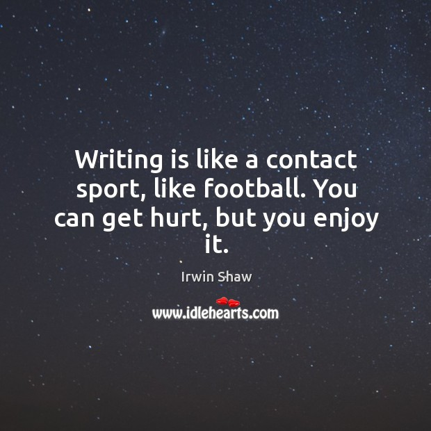Image, Writing is like a contact sport, like football. You can get hurt, but you enjoy it.