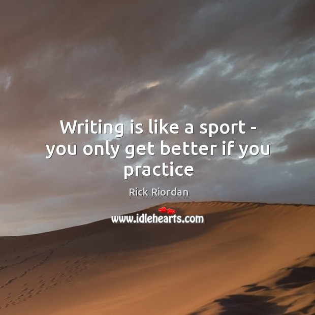 Writing is like a sport – you only get better if you practice Rick Riordan Picture Quote
