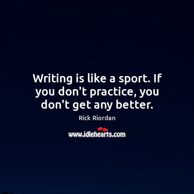 Writing is like a sport. If you don't practice, you don't get any better. Image