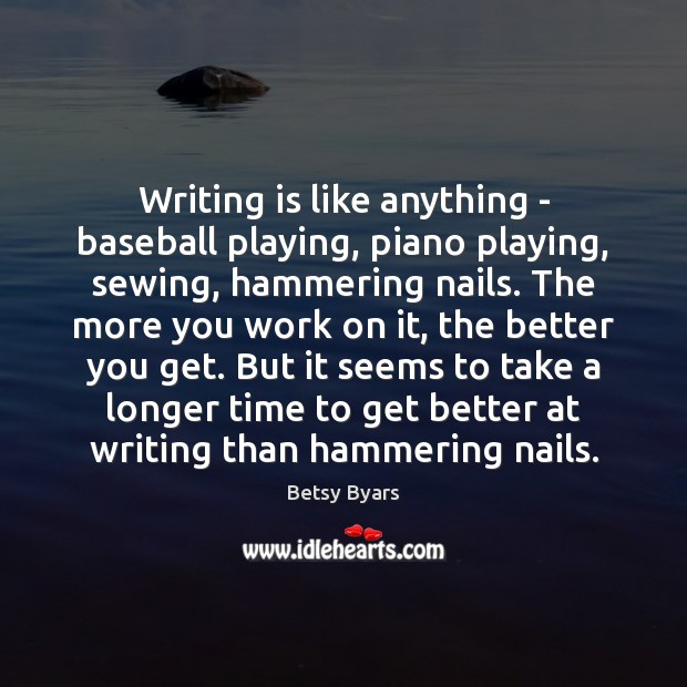 Image, Writing is like anything – baseball playing, piano playing, sewing, hammering nails.