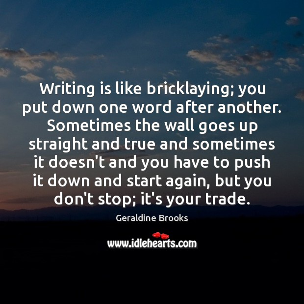 Image, Writing is like bricklaying; you put down one word after another. Sometimes