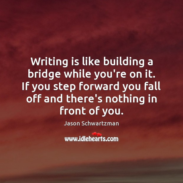 Image, Writing is like building a bridge while you're on it. If you