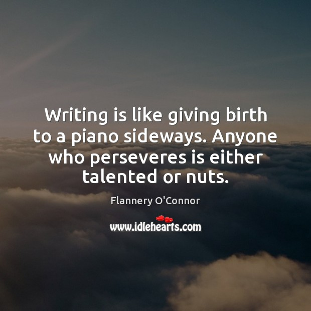 Image, Writing is like giving birth to a piano sideways. Anyone who perseveres