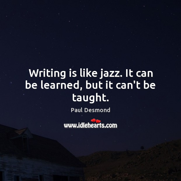 Writing is like jazz. It can be learned, but it can't be taught. Image