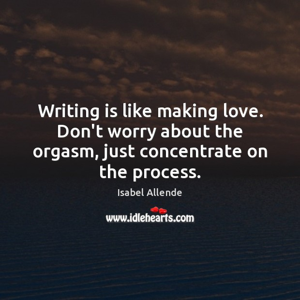 Writing is like making love. Don't worry about the orgasm, just concentrate Writing Quotes Image