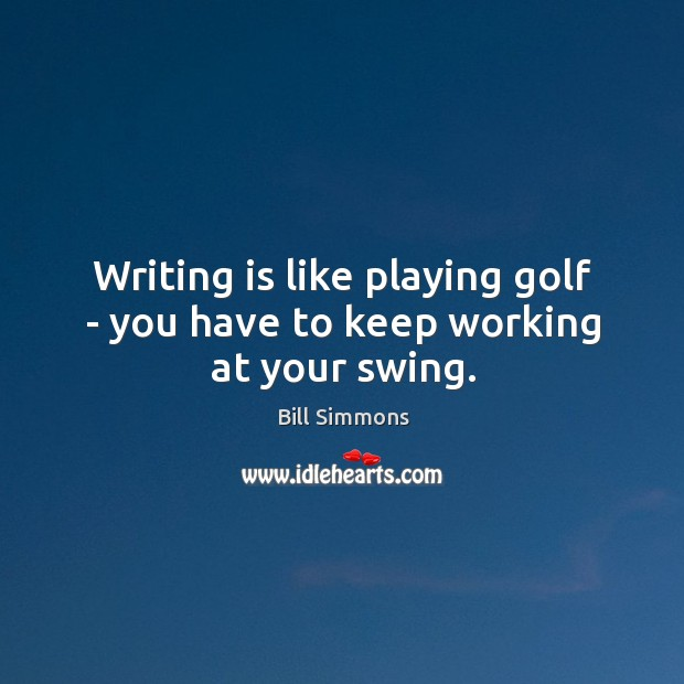 Image, Writing is like playing golf – you have to keep working at your swing.
