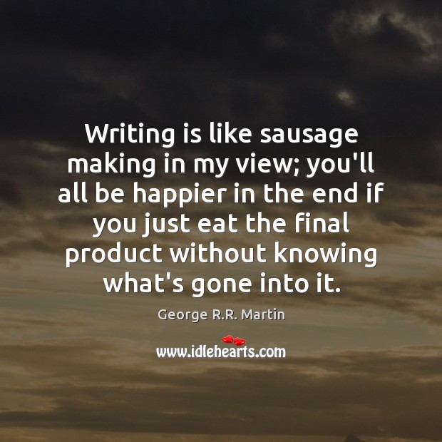 Writing is like sausage making in my view; you'll all be happier George R.R. Martin Picture Quote
