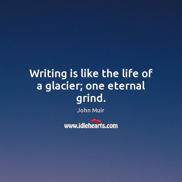 Writing is like the life of a glacier; one eternal grind. John Muir Picture Quote