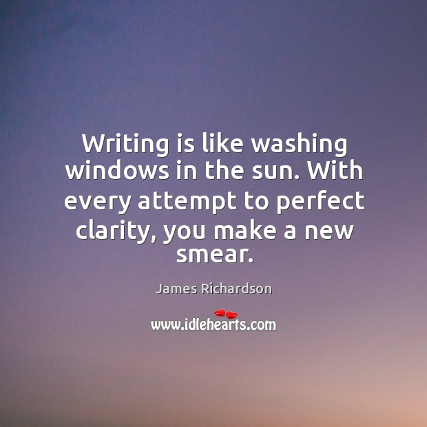 Writing is like washing windows in the sun. With every attempt to Image