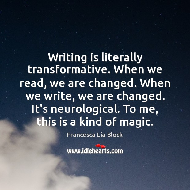 Writing is literally transformative. When we read, we are changed. When we Image