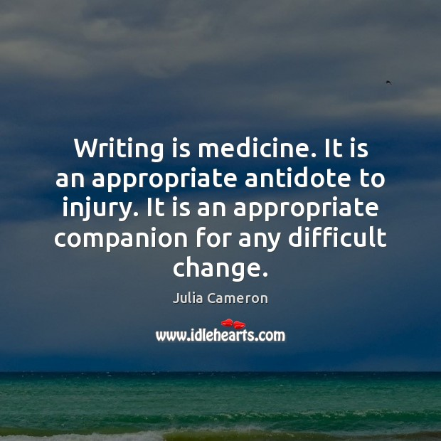Writing is medicine. It is an appropriate antidote to injury. It is Julia Cameron Picture Quote