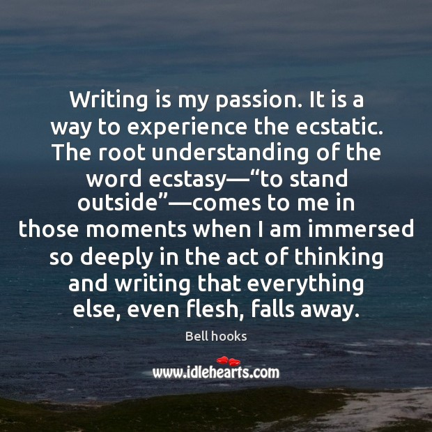 Writing is my passion. It is a way to experience the ecstatic. Image