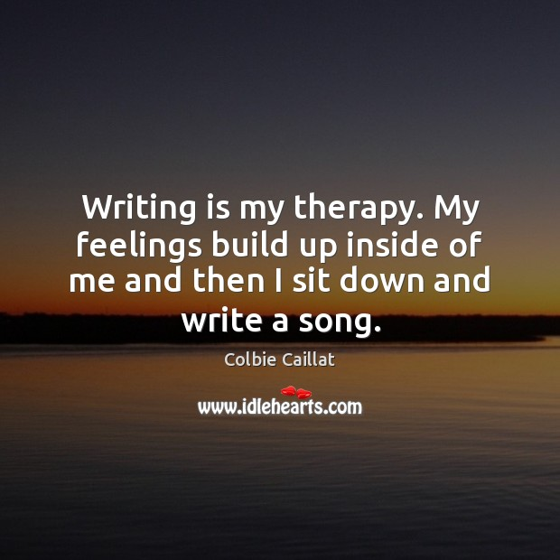 Writing is my therapy. My feelings build up inside of me and Colbie Caillat Picture Quote