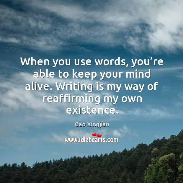 Writing is my way of reaffirming my own existence. Gao Xingjian Picture Quote