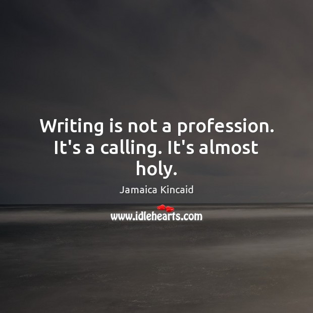 Writing is not a profession. It's a calling. It's almost holy. Writing Quotes Image