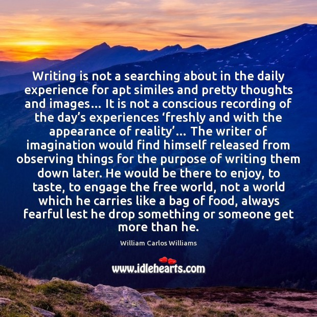 Writing is not a searching about in the daily experience for apt William Carlos Williams Picture Quote