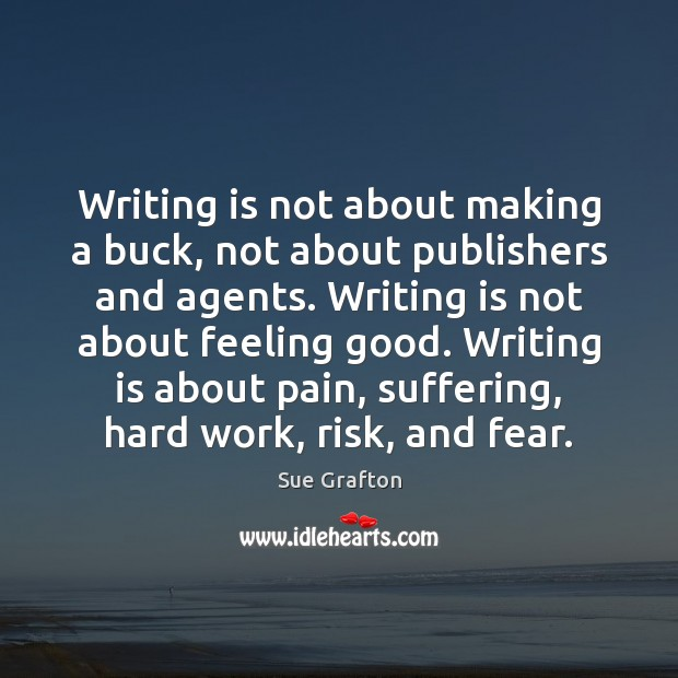 Writing is not about making a buck, not about publishers and agents. Sue Grafton Picture Quote