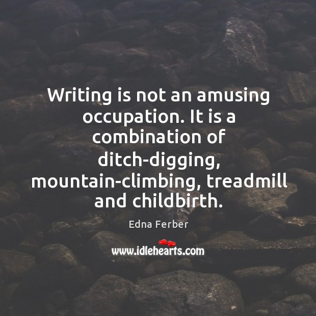 Writing is not an amusing occupation. It is a combination of ditch-digging, Edna Ferber Picture Quote