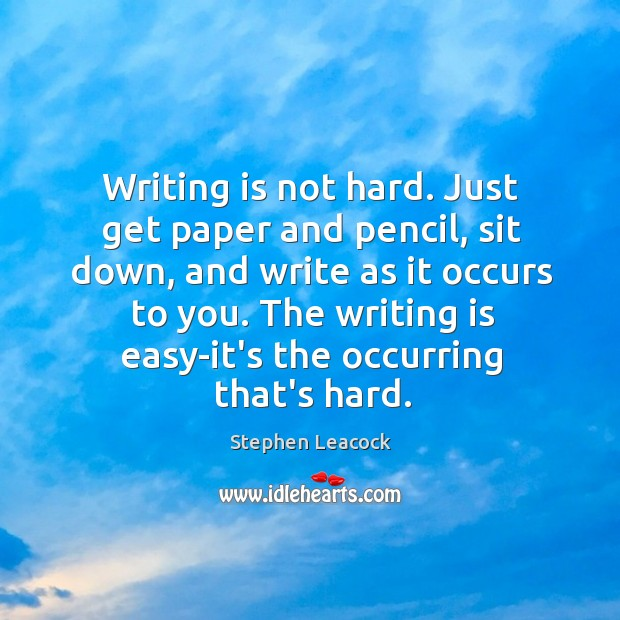 Writing is not hard. Just get paper and pencil, sit down, and Stephen Leacock Picture Quote