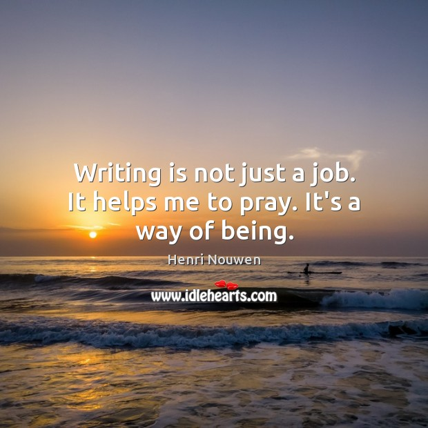 Image, Writing is not just a job. It helps me to pray. It's a way of being.