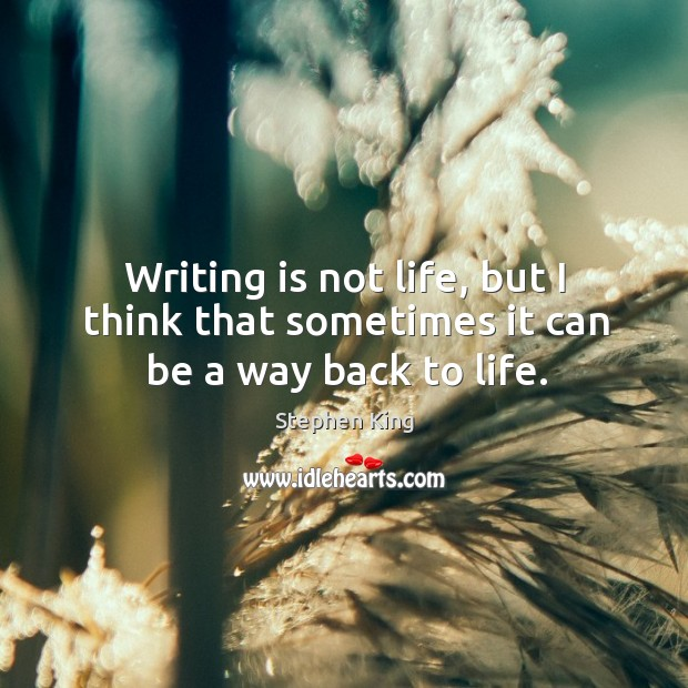 Image, Writing is not life, but I think that sometimes it can be a way back to life.