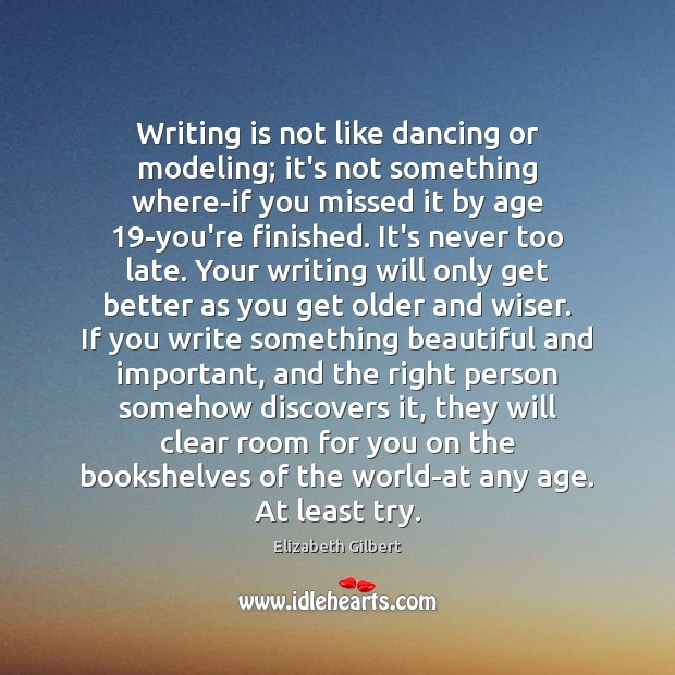 Writing is not like dancing or modeling; it's not something where-if you Elizabeth Gilbert Picture Quote