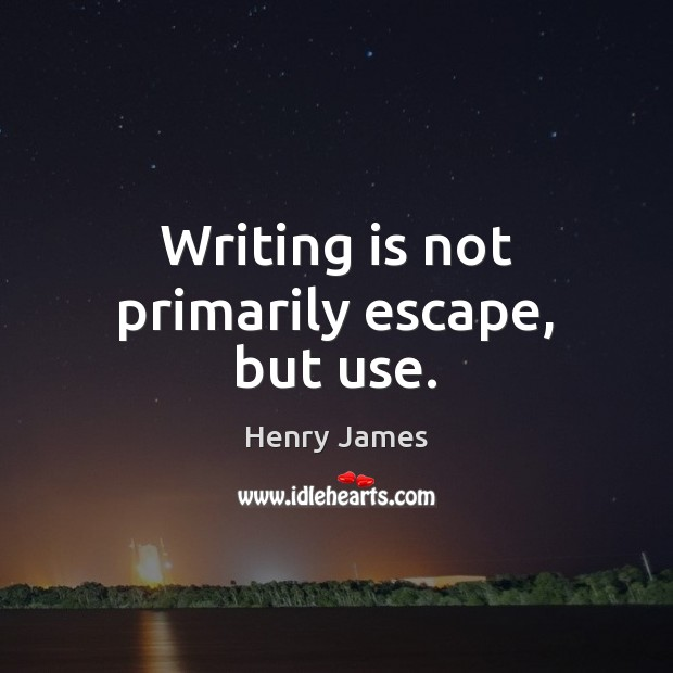 Writing is not primarily escape, but use. Henry James Picture Quote