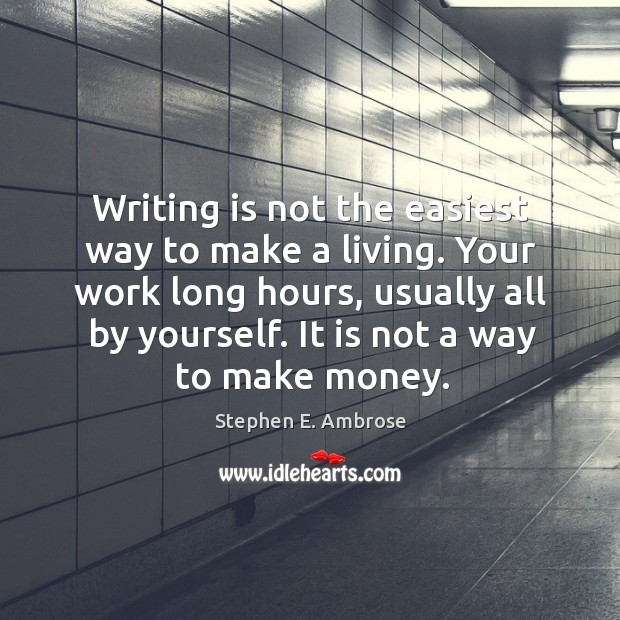 Writing is not the easiest way to make a living. Your work long hours, usually all by yourself. Stephen E. Ambrose Picture Quote