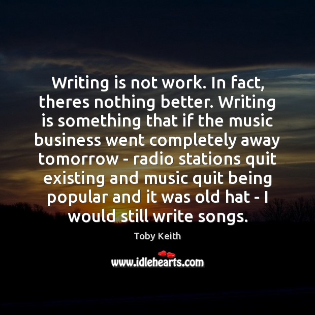 Writing is not work. In fact, theres nothing better. Writing is something Image