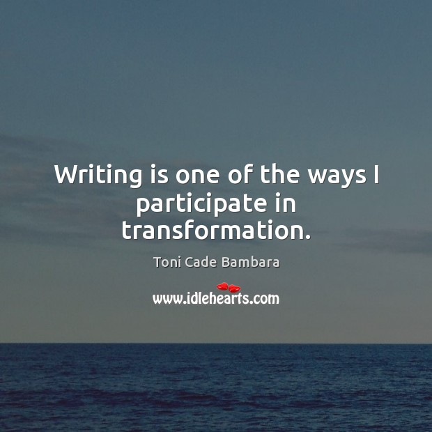 Writing is one of the ways I participate in transformation. Toni Cade Bambara Picture Quote
