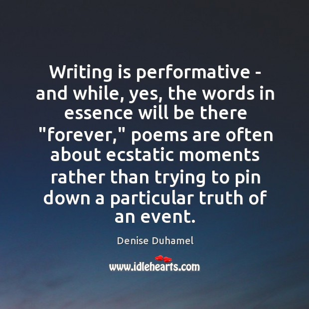 Writing is performative – and while, yes, the words in essence will Denise Duhamel Picture Quote