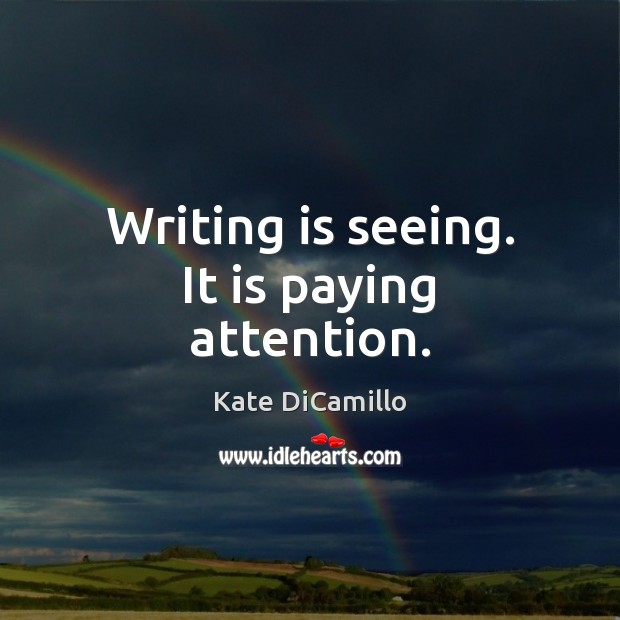 Writing is seeing. It is paying attention. Writing Quotes Image