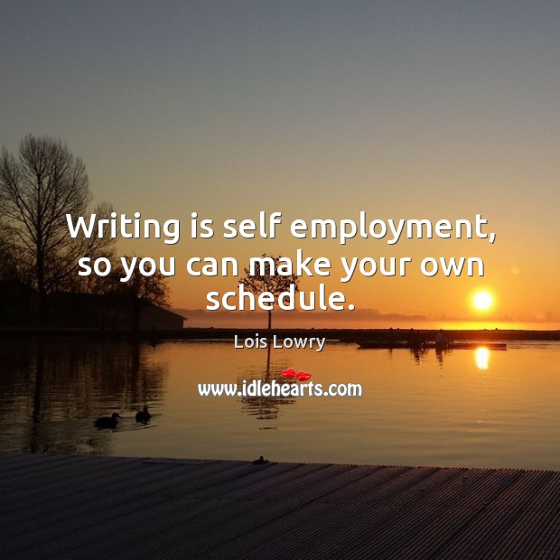 Writing is self employment, so you can make your own schedule. Lois Lowry Picture Quote