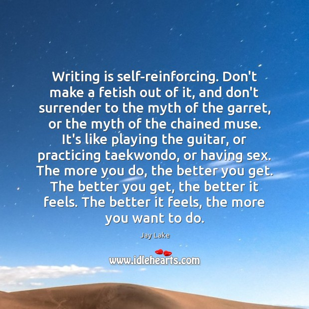 Writing is self-reinforcing. Don't make a fetish out of it, and don't Image