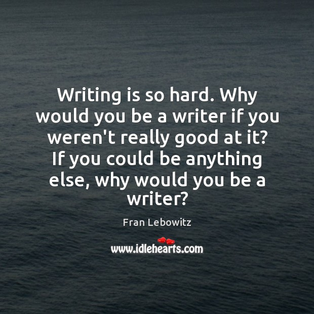 Writing is so hard. Why would you be a writer if you Image