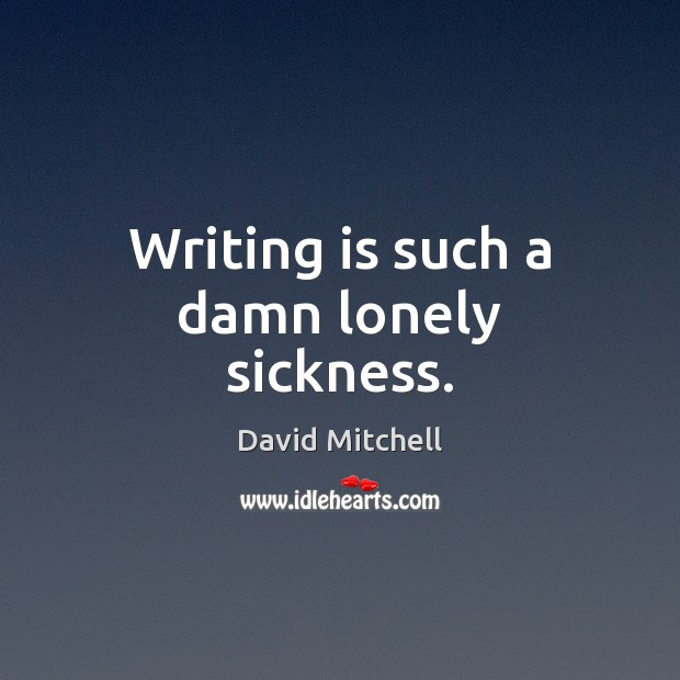 Writing is such a damn lonely sickness. David Mitchell Picture Quote