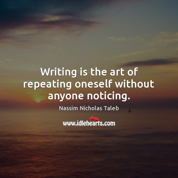 Writing is the art of repeating oneself without anyone noticing. Nassim Nicholas Taleb Picture Quote
