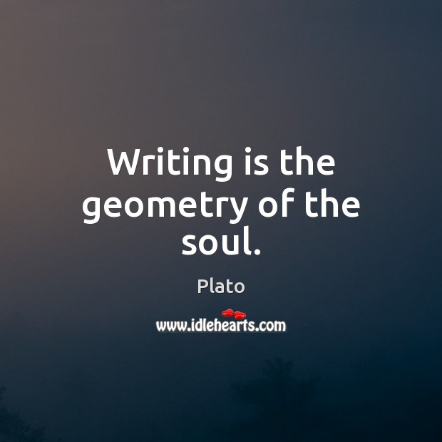 Writing is the geometry of the soul. Plato Picture Quote