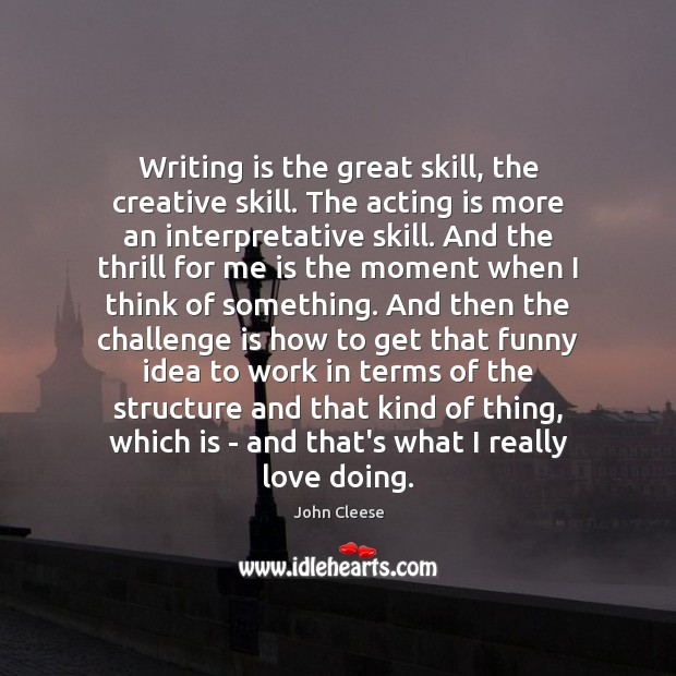 Writing is the great skill, the creative skill. The acting is more Image