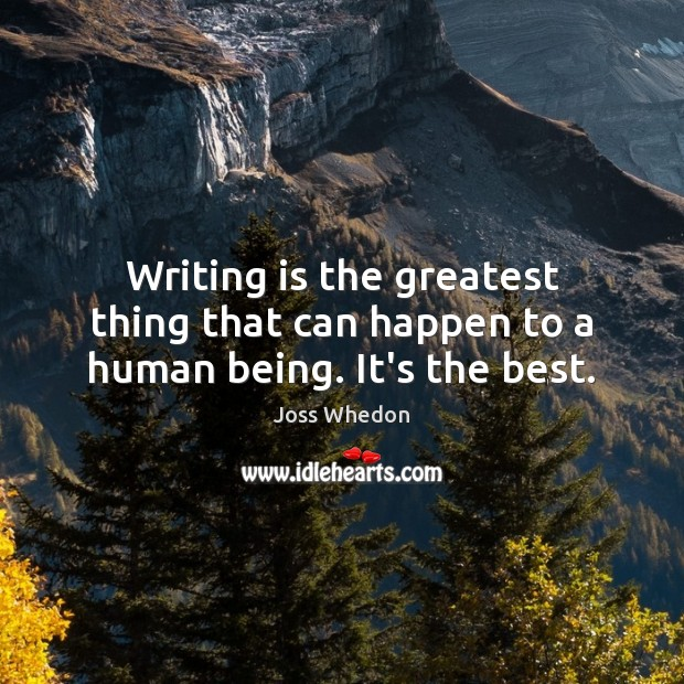 Image, Writing is the greatest thing that can happen to a human being. It's the best.