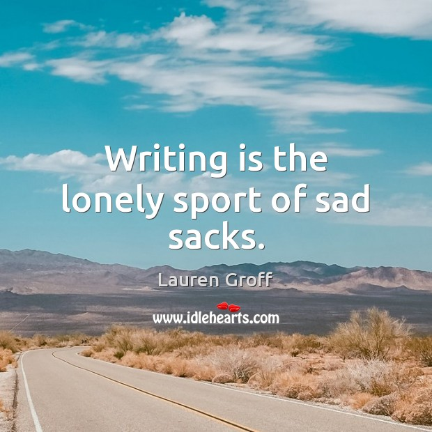 Writing is the lonely sport of sad sacks. Lauren Groff Picture Quote